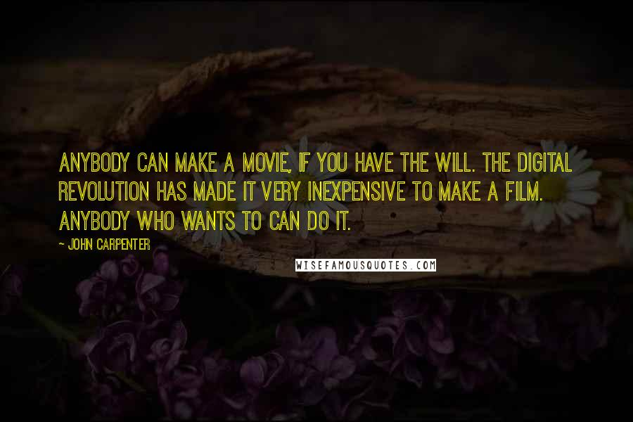 John Carpenter quotes: Anybody can make a movie, if you have the will. The digital revolution has made it very inexpensive to make a film. Anybody who wants to can do it.