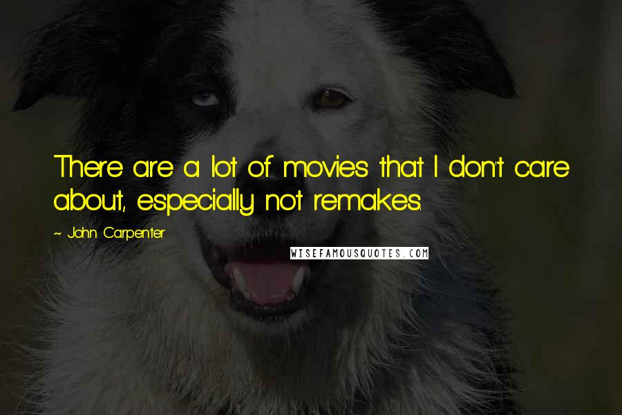 John Carpenter quotes: There are a lot of movies that I don't care about, especially not remakes.