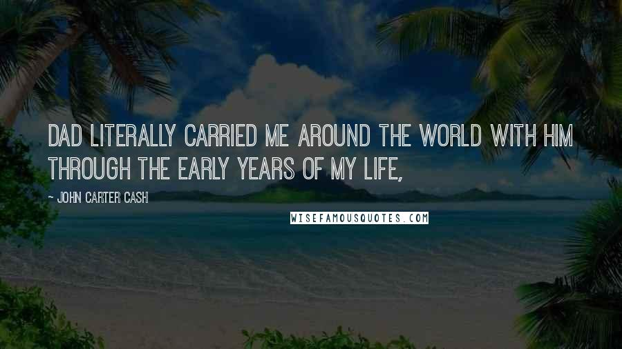 John Carter Cash quotes: Dad literally carried me around the world with him through the early years of my life,