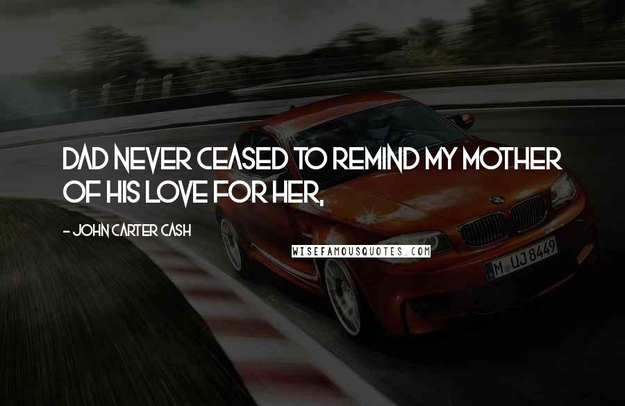 John Carter Cash quotes: Dad never ceased to remind my mother of his love for her,