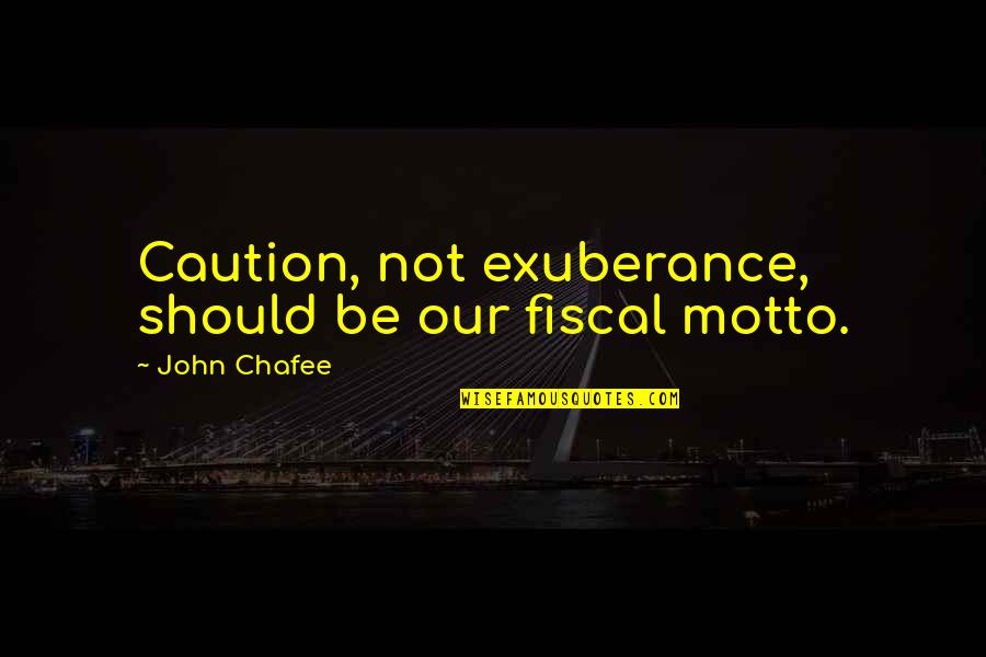 John Chafee Quotes By John Chafee: Caution, not exuberance, should be our fiscal motto.