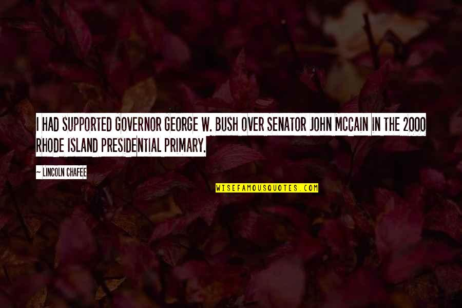 John Chafee Quotes By Lincoln Chafee: I had supported Governor George W. Bush over