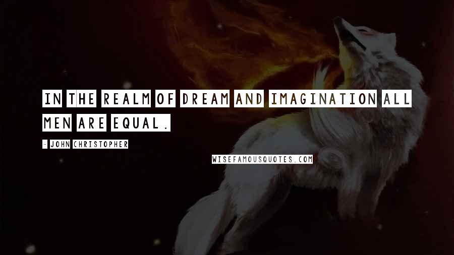 John Christopher quotes: In the realm of dream and imagination all men are equal.