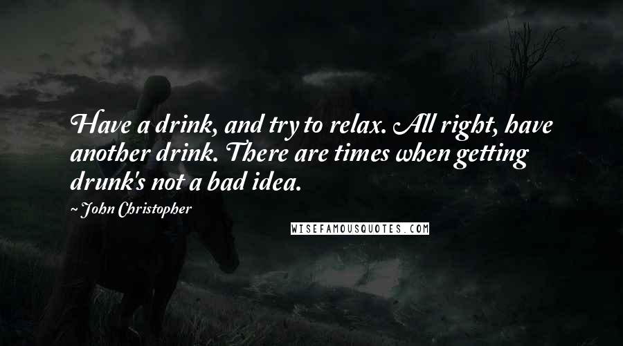 John Christopher quotes: Have a drink, and try to relax. All right, have another drink. There are times when getting drunk's not a bad idea.