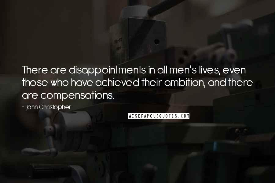 John Christopher quotes: There are disappointments in all men's lives, even those who have achieved their ambition, and there are compensations.