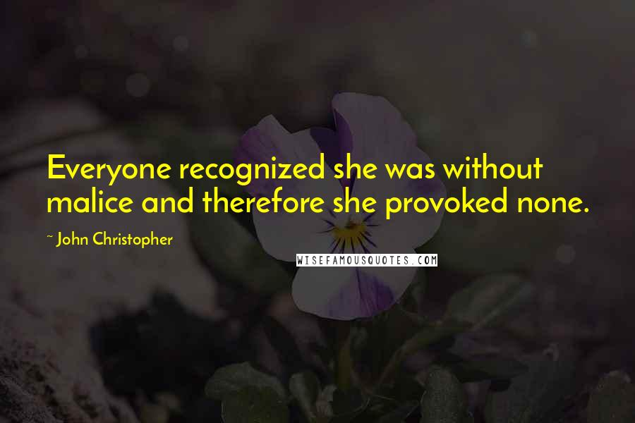John Christopher quotes: Everyone recognized she was without malice and therefore she provoked none.