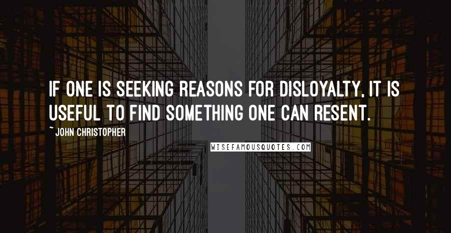 John Christopher quotes: If one is seeking reasons for disloyalty, it is useful to find something one can resent.