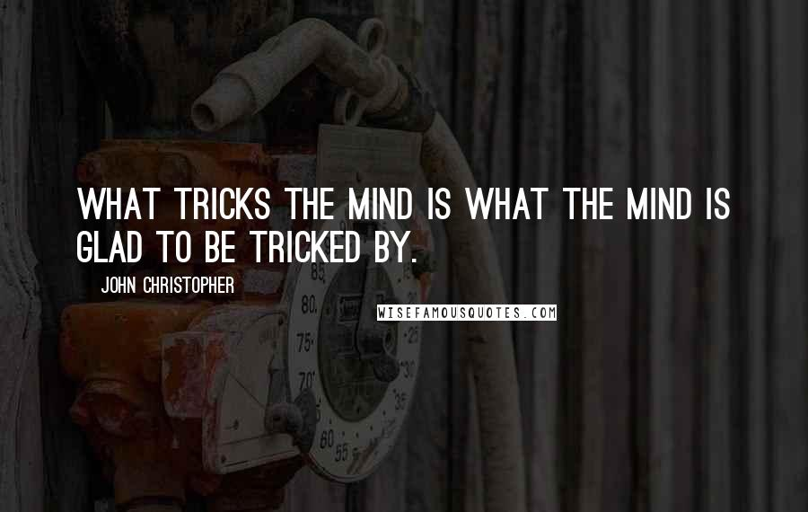 John Christopher quotes: What tricks the mind is what the mind is glad to be tricked by.