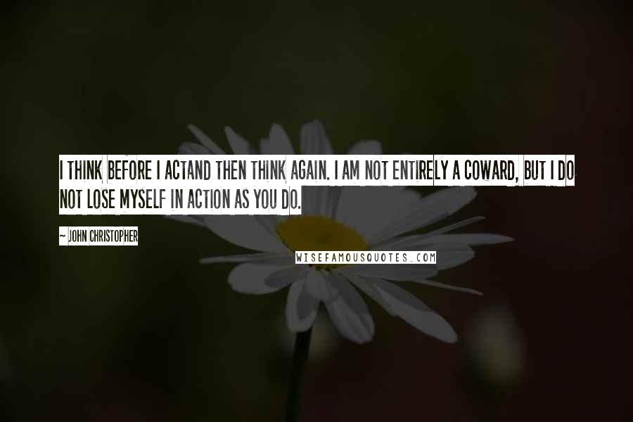 John Christopher quotes: I think before I actand then think again. I am not entirely a coward, but I do not lose myself in action as you do.