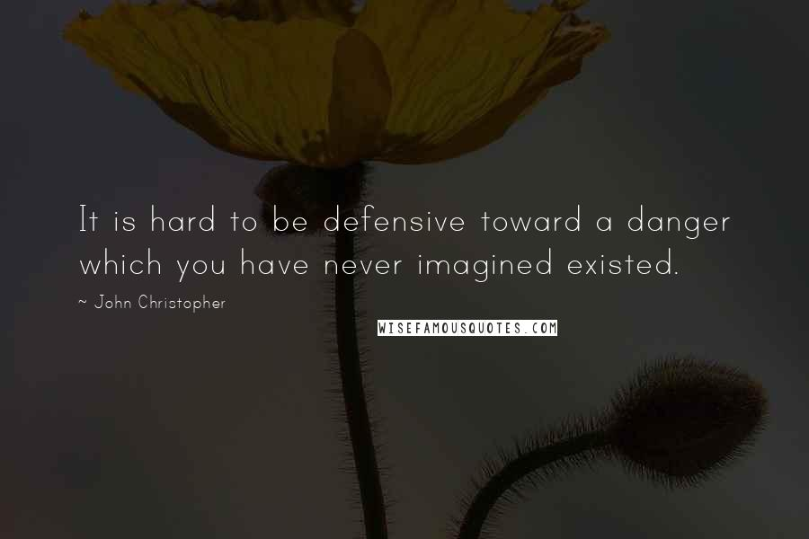 John Christopher quotes: It is hard to be defensive toward a danger which you have never imagined existed.