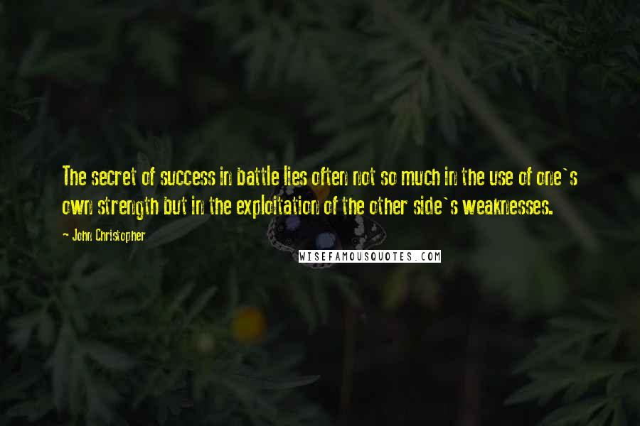 John Christopher quotes: The secret of success in battle lies often not so much in the use of one's own strength but in the exploitation of the other side's weaknesses.