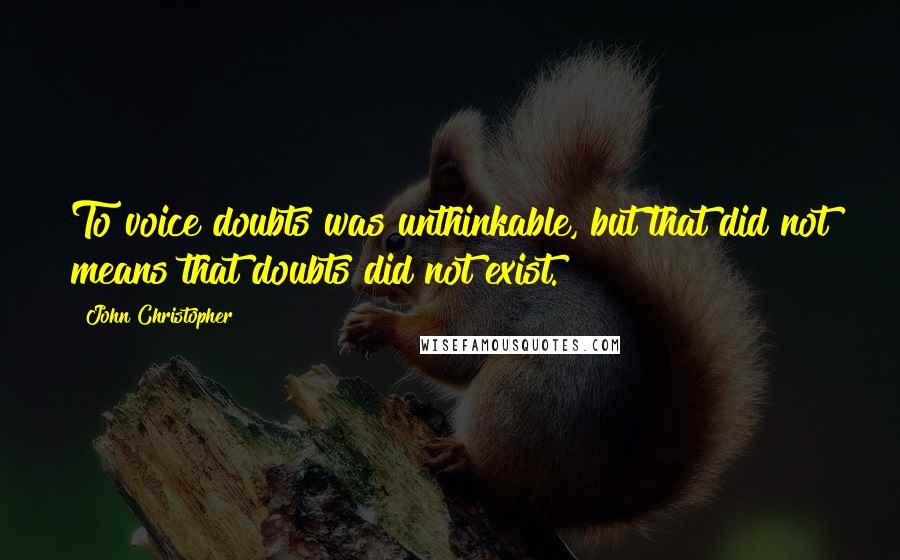 John Christopher quotes: To voice doubts was unthinkable, but that did not means that doubts did not exist.