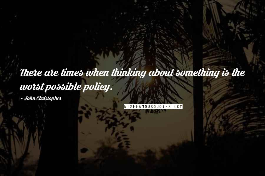John Christopher quotes: There are times when thinking about something is the worst possible policy.