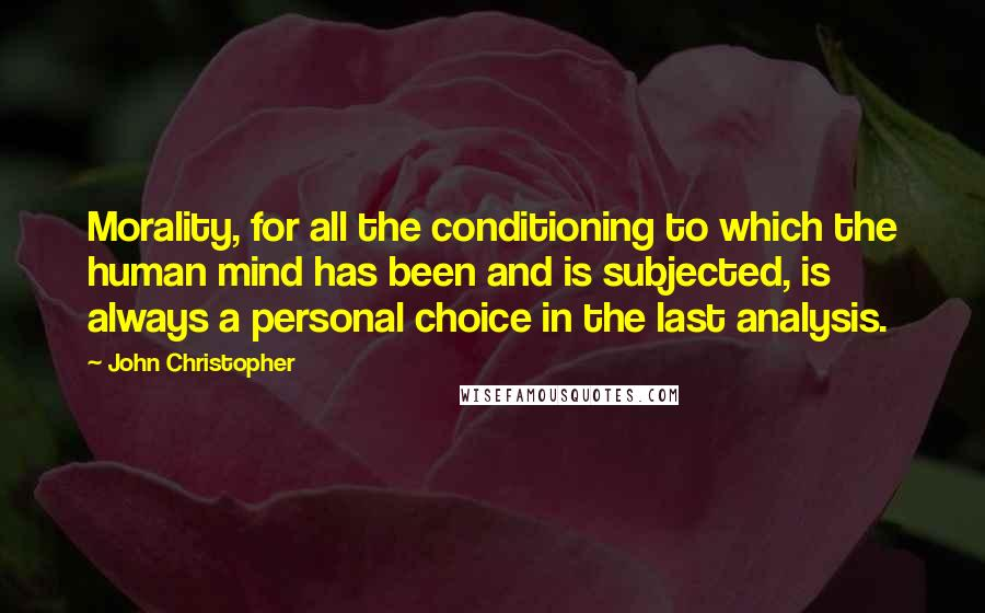John Christopher quotes: Morality, for all the conditioning to which the human mind has been and is subjected, is always a personal choice in the last analysis.