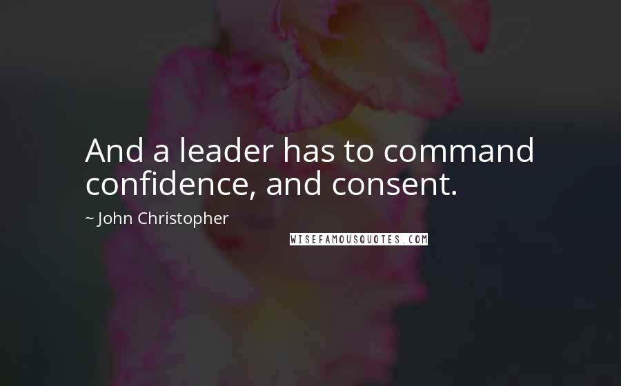 John Christopher quotes: And a leader has to command confidence, and consent.