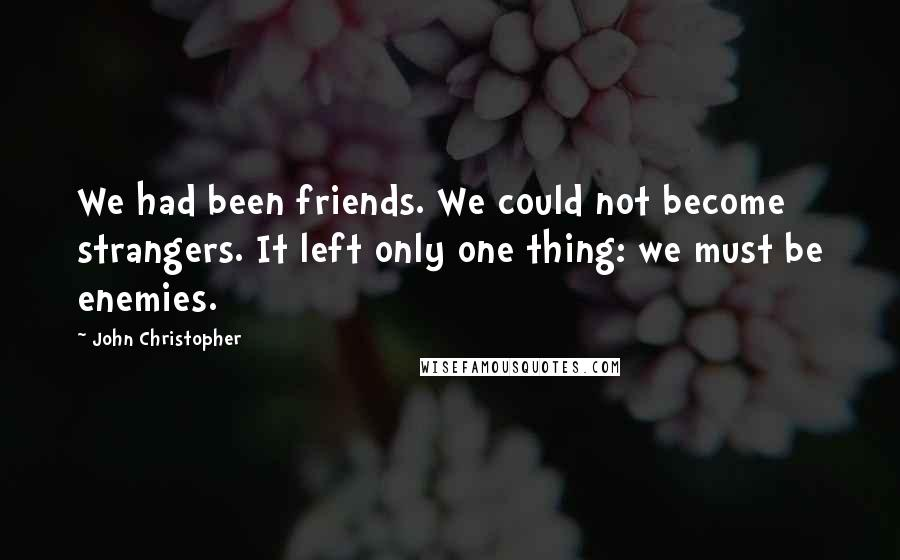 John Christopher quotes: We had been friends. We could not become strangers. It left only one thing: we must be enemies.