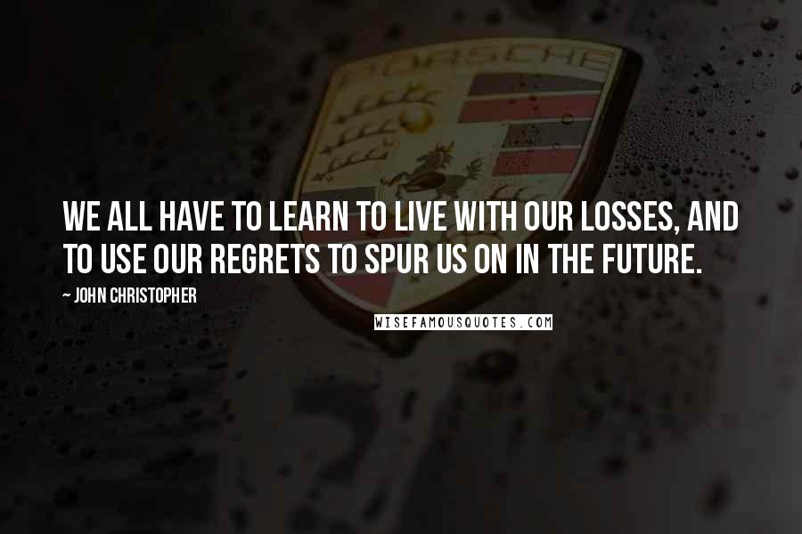 John Christopher quotes: We all have to learn to live with our losses, and to use our regrets to spur us on in the future.