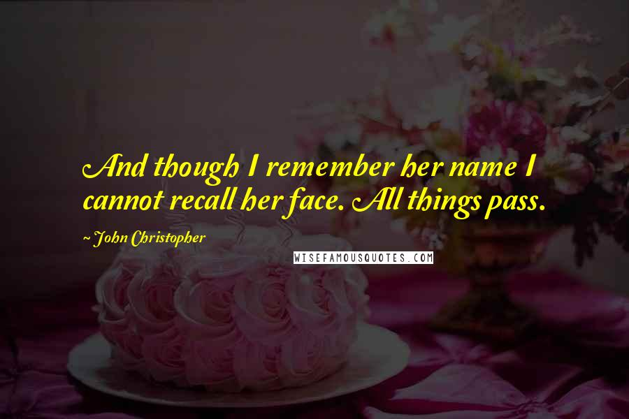 John Christopher quotes: And though I remember her name I cannot recall her face. All things pass.