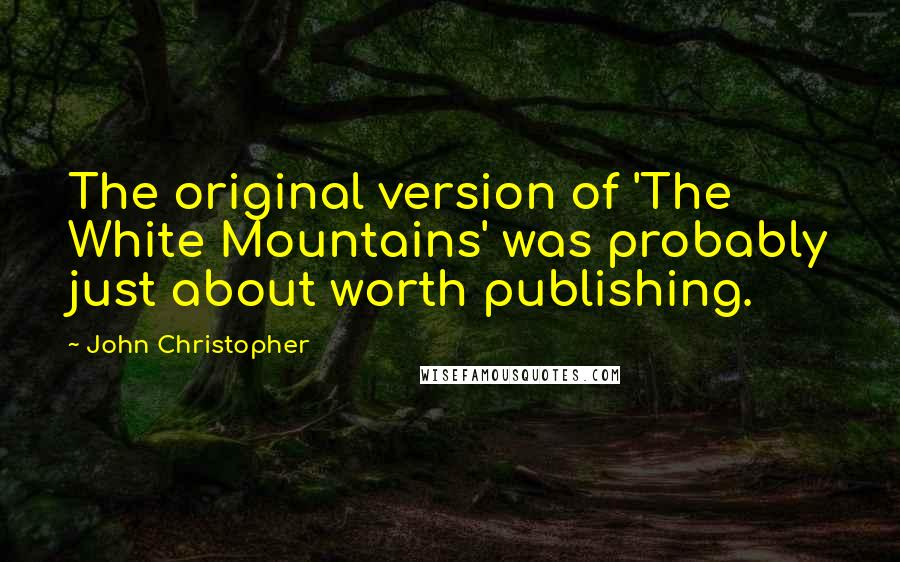 John Christopher quotes: The original version of 'The White Mountains' was probably just about worth publishing.