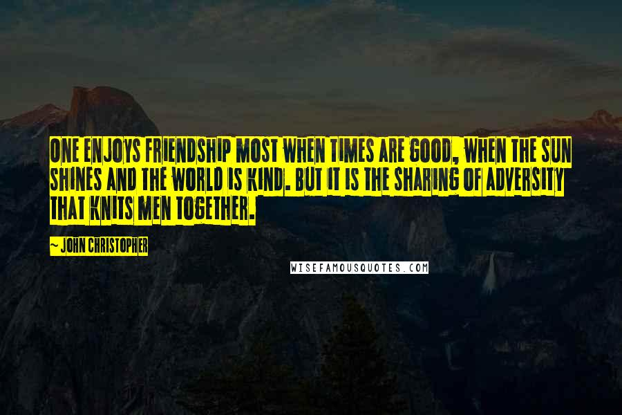 John Christopher quotes: One enjoys friendship most when times are good, when the sun shines and the world is kind. But it is the sharing of adversity that knits men together.