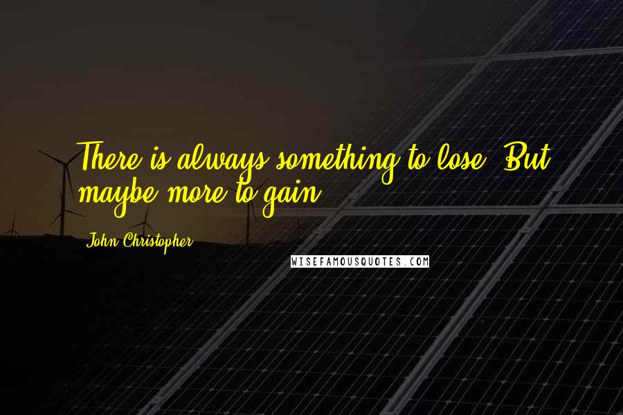 John Christopher quotes: There is always something to lose. But maybe more to gain.