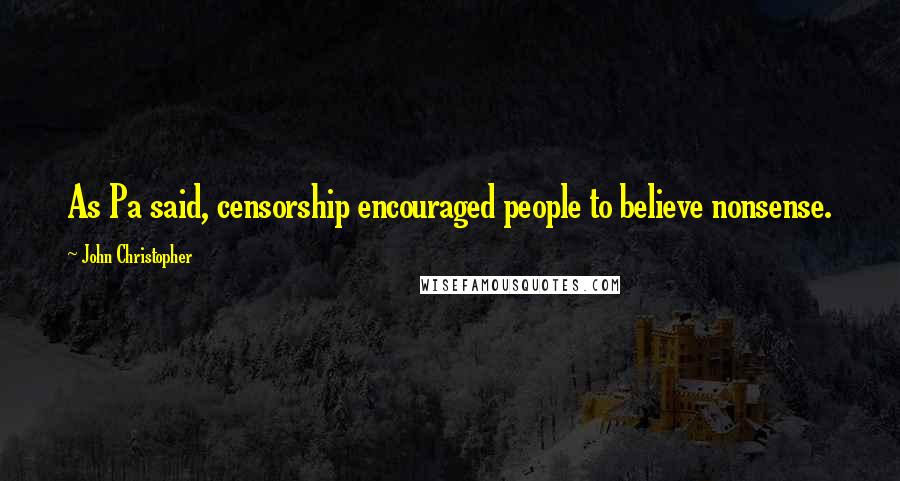 John Christopher quotes: As Pa said, censorship encouraged people to believe nonsense.