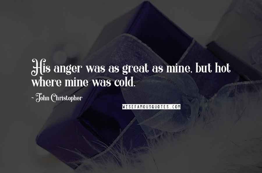 John Christopher quotes: His anger was as great as mine, but hot where mine was cold.