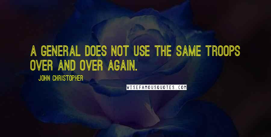 John Christopher quotes: A general does not use the same troops over and over again.