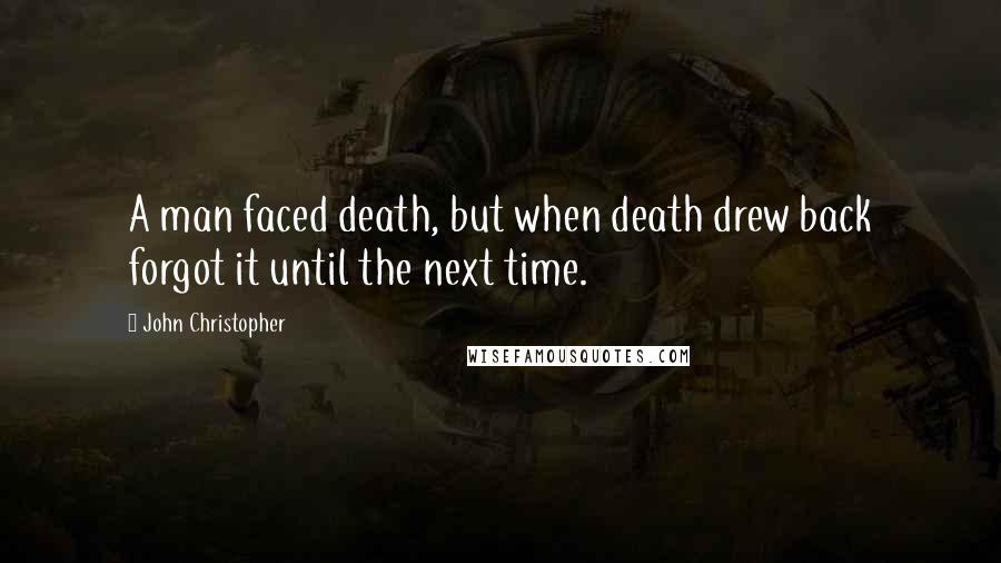 John Christopher quotes: A man faced death, but when death drew back forgot it until the next time.
