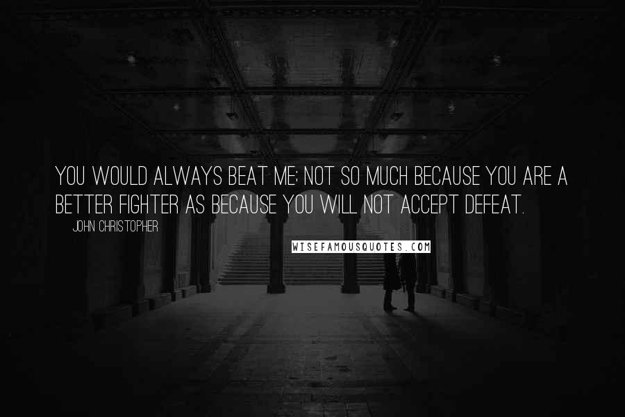 John Christopher quotes: You would always beat me; not so much because you are a better fighter as because you will not accept defeat.