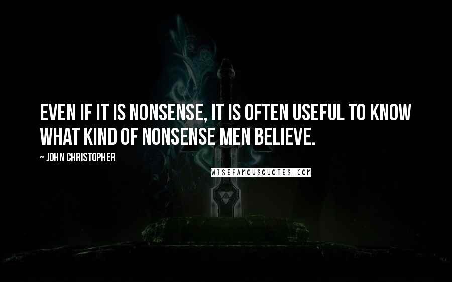 John Christopher quotes: Even if it is nonsense, it is often useful to know what kind of nonsense men believe.