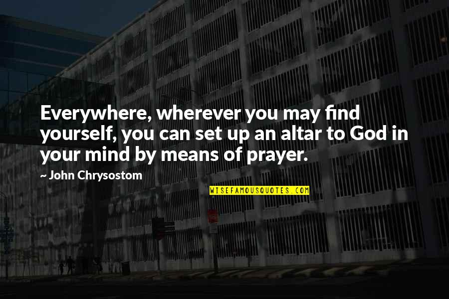 John Chrysostom Quotes By John Chrysostom: Everywhere, wherever you may find yourself, you can