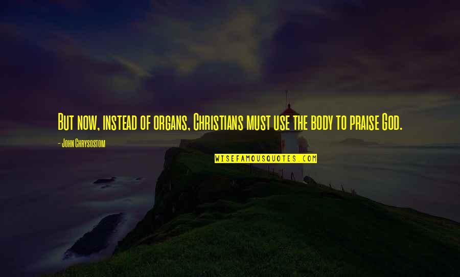 John Chrysostom Quotes By John Chrysostom: But now, instead of organs, Christians must use