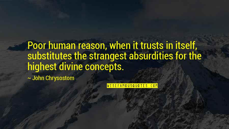 John Chrysostom Quotes By John Chrysostom: Poor human reason, when it trusts in itself,