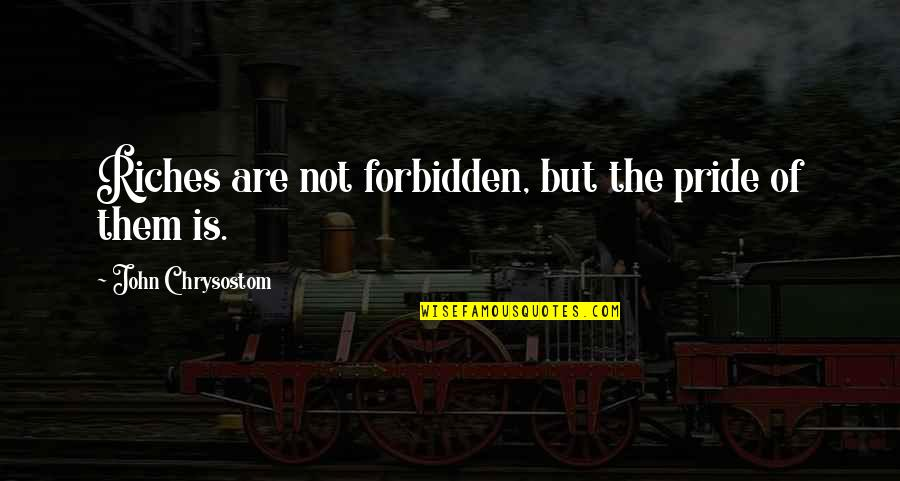 John Chrysostom Quotes By John Chrysostom: Riches are not forbidden, but the pride of