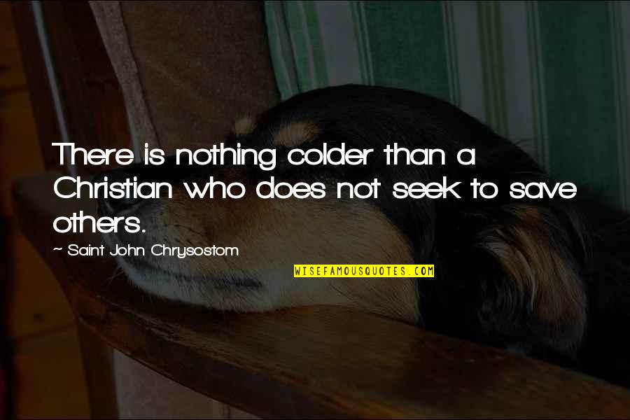 John Chrysostom Quotes By Saint John Chrysostom: There is nothing colder than a Christian who