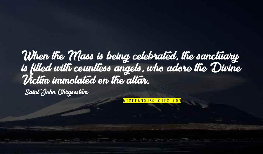 John Chrysostom Quotes By Saint John Chrysostom: When the Mass is being celebrated, the sanctuary