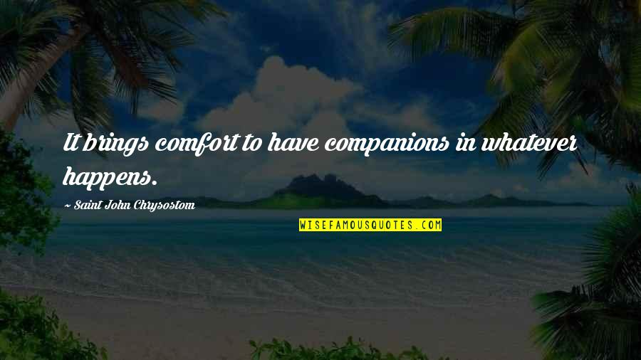 John Chrysostom Quotes By Saint John Chrysostom: It brings comfort to have companions in whatever