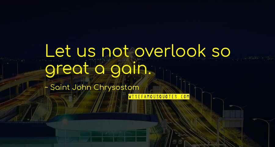 John Chrysostom Quotes By Saint John Chrysostom: Let us not overlook so great a gain.