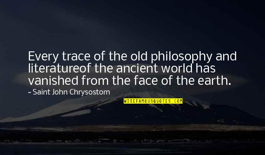 John Chrysostom Quotes By Saint John Chrysostom: Every trace of the old philosophy and literatureof