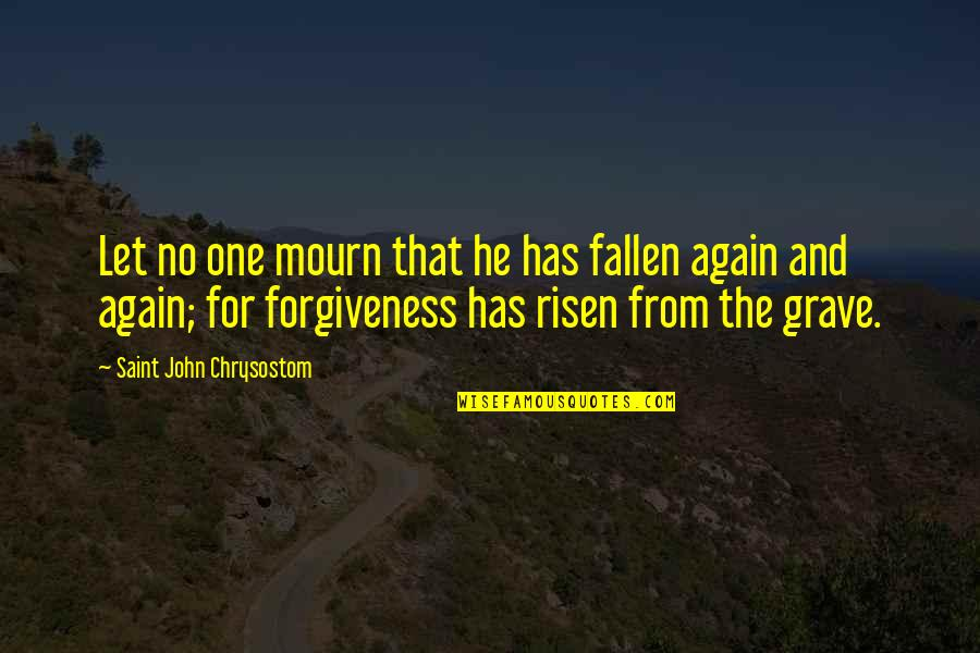 John Chrysostom Quotes By Saint John Chrysostom: Let no one mourn that he has fallen