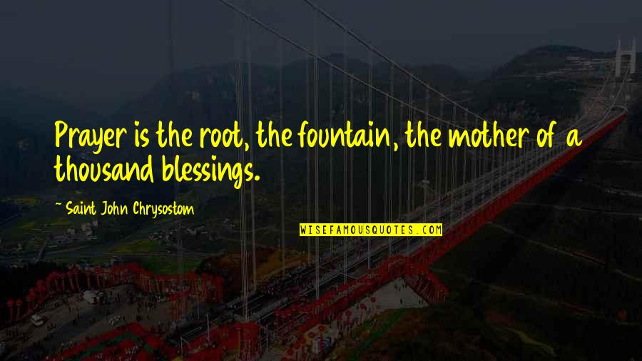 John Chrysostom Quotes By Saint John Chrysostom: Prayer is the root, the fountain, the mother
