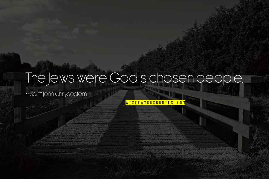 John Chrysostom Quotes By Saint John Chrysostom: The Jews were God's chosen people.