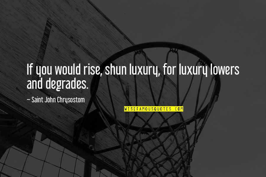 John Chrysostom Quotes By Saint John Chrysostom: If you would rise, shun luxury, for luxury