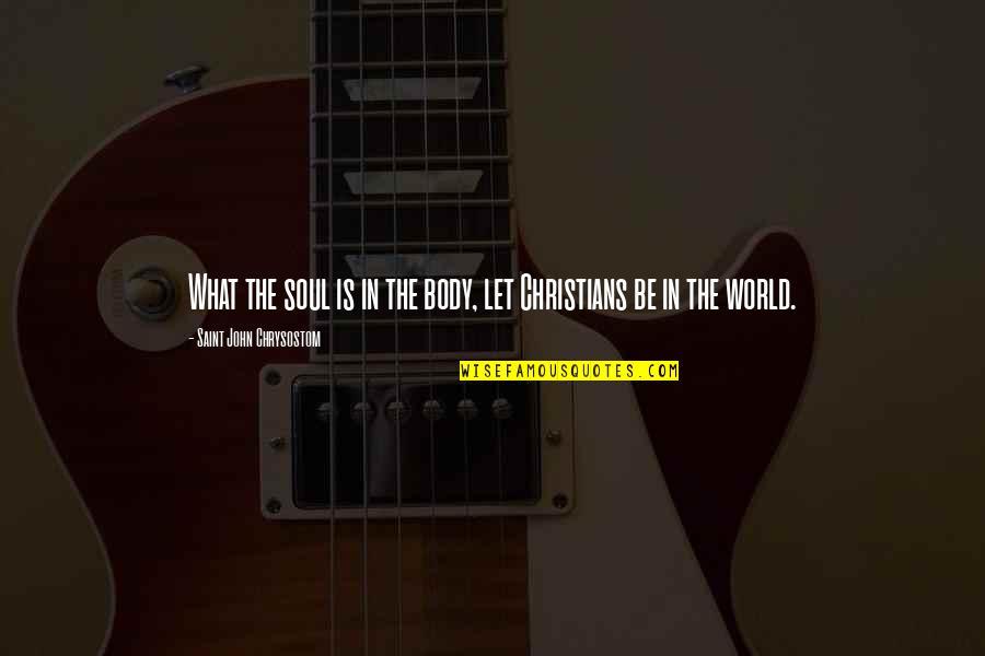 John Chrysostom Quotes By Saint John Chrysostom: What the soul is in the body, let
