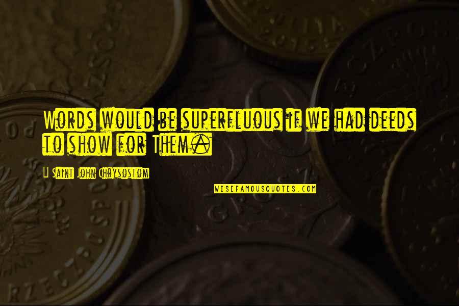 John Chrysostom Quotes By Saint John Chrysostom: Words would be superfluous if we had deeds