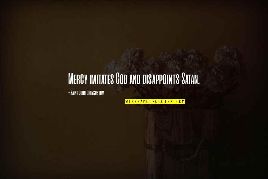 John Chrysostom Quotes By Saint John Chrysostom: Mercy imitates God and disappoints Satan.