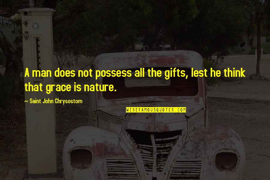 John Chrysostom Quotes By Saint John Chrysostom: A man does not possess all the gifts,