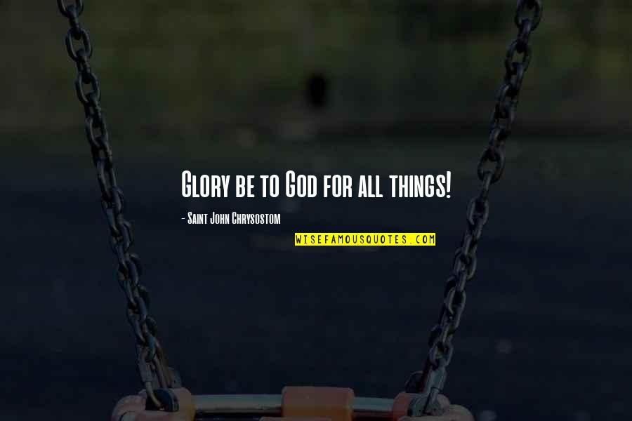 John Chrysostom Quotes By Saint John Chrysostom: Glory be to God for all things!