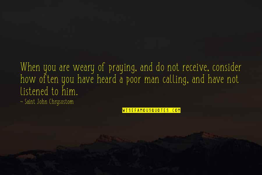 John Chrysostom Quotes By Saint John Chrysostom: When you are weary of praying, and do